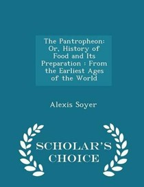 The Pantropheon: Or, History of Food and Its Preparation: From the Earliest Ages of the World - Scholar's Choice Edition