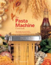The Pasta Machine Cookbook: 100 Simple and Successful Home Pasta Making Recipes