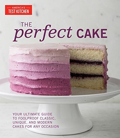 The Perfect Cake: Your Ultimate Guide to Foolproof Classic, Unique, and Modern Cakes for Any Occasion