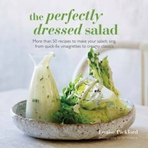 The Perfectly Dressed Salad: More Than 50 Recipes to Make Your Salads Sing, from Quick-fix Vinaigrettes to Creamy Classics