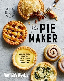 The Pie Maker: Quick and Easy Recipes for Pies and Other Creative Creations