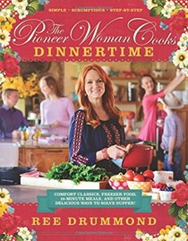 The Pioneer Woman Cooks: Dinnertime: Comfort Classics, Freezer Food, 16-minute Meals, and Other Delicious Ways to Solve Supper