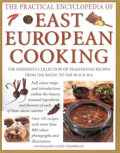 The Practical Encyclopedia of East European Cooking: The Definitive Collection of Traditional Recipes from the Baltic to the Black Sea