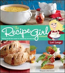 The Recipe Girl Cookbook: Dishing Out the Best Recipes for Entertaining and Every Day