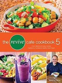 The Revive Cafe Cookbook 5: More delicious & easy recipes inspired by Auckland's healthy food haven