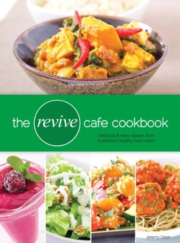The Revive Cafe Cookbook: Delicious and Easy Recipes from Auckland's Healthy Food Haven