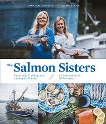 The Salmon Sisters: Feasting, Fishing, and Living in Alaska: A Cookbook with 50 Recipes