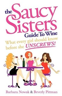 The Saucy Sisters Guide to Wine - What Every Girl Should Know Before She Unscrews