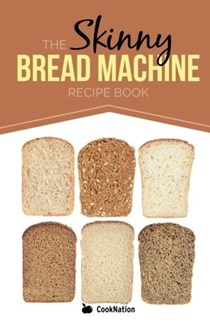 The Skinny Bread Machine Recipe Book: 70 Simple, Lower Calorie, Healthy Breads... Baked to Perfection in Your Bread Maker