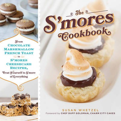The S'Mores Cookbook: From Chocolate Marshmallow French Toast to S'Mores Cheesecake Recipes, Treat Yourself to S'More of Everything
