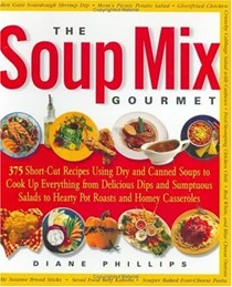 The Soup Mix Gourmet: 375 Short-Cut Recipes Using Dry and Canned Soups to Cook Up Everything From Delicious Dips and Sumptuous Salads to Hearty Pot Roasts and Homey Cassero