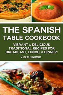 The Spanish Table Cookbook: Vibrant & Delicious Traditional Recipes for Breakfast, Lunch, & Dinner!
