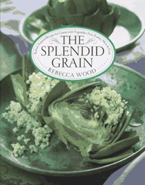 The Splendid Grain: Robust, Inspired Recipes for Grains with Vegetables, Fish, Poultry, Meat, and Fruit