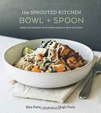 The Sprouted Kitchen: Bowl + Spoon: Simple and Inspired Whole Foods Recipes to Savor and Share