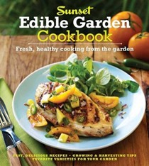 The Sunset Edible Garden Cookbook: Fresh, Healthy Flavor from Garden to Table