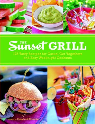 The Sunset Grill: 125 Tasty Recipes for Casual Get-Togethers and Easy Weeknight Cookouts