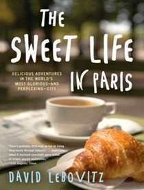 The Sweet Life in Paris: Delicious Adventures in the World's Most Glorious--and Perplexing--City