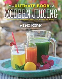 The Ultimate Book of Modern Juicing - Everything You Need to Know About Healthy Green Drinks, Juice Cleanses, and More