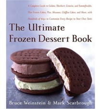 The Ultimate Frozen Dessert Book: A Complete Guide to Gelato, Sherbet, Granita, and Semmifreddo, Plus Frozen Cakes, Pies, Mousses, Chiffon Cakes, and More, with Hundreds of Ways to Customize Every Recipe to Your Own Taste