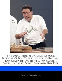 The Unauthorized Guide to Food Network's Top Chefs Including Rachael Ray, Giada de Laurentiis, Ina Garten, Emeril Lagasse, Bobby Flay, and Guy Fieri