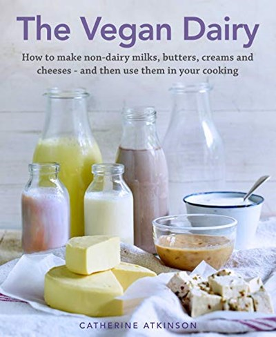 The Vegan Dairy: How to Make Your Own Non-dairy Milks, Butters, Ice Creams and Cheeses - and Use Them in Delectable Desserts, Bakes and Cakes