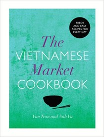 The Vietnamese Market Cookbook: Fresh and Easy Recipes for Every Day