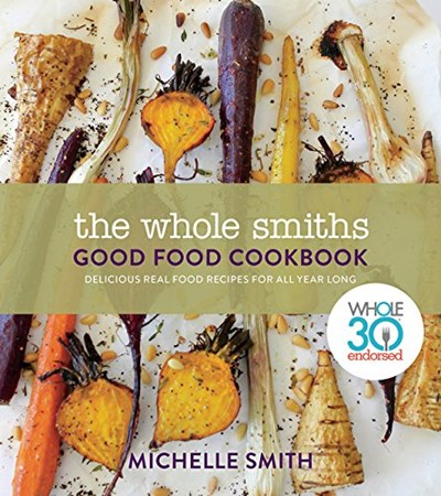 The Whole Smiths Good Food Cookbook: Delicious Real Food Recipes for All Year Long