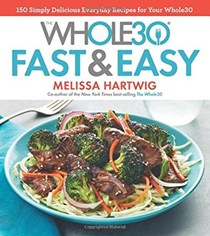 The Whole30 Fast & Easy: 150 Simply Delicious Everyday Recipes for Your Whole30