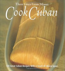 Three Guys From Miami Cook Cuban: 100 Great Cuban Recipes With A Touch of Miami Spice