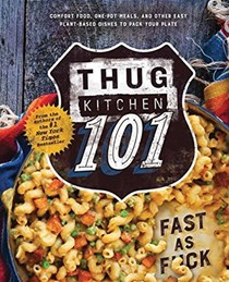 Thug Kitchen 101: Fast as F*ck: Comfort Food, One-Pot Meals, and Other Easy, Plant-Based Dishes to Pack Your Plate