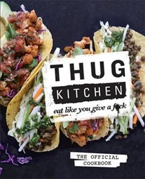Thug Kitchen: The Official Cookbook: Eat Like You Give a F**k