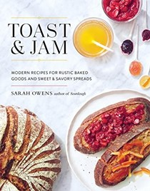 Toast & Jam: Modern Recipes for Rustic Baked Goods and Sweet & Savory Spreads