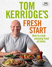 Tom Kerridge's Fresh Start: How to Cook Amazing Food at Home