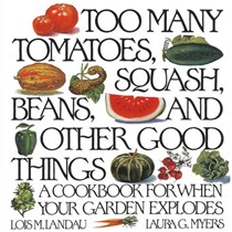 Too Many Tomatoes, Squash, Beans, and Other Good Things: A Cookbook for When Your Garden Explodes
