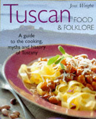 Tuscan Food & Folklore: A Guide to the Cooking, Myths and History of Tuscany