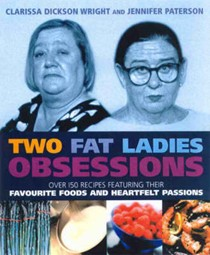 Two Fat Ladies Obsessions: Over 150 Recipes Featuring Their Favourite Foods and Heartfelt Passions