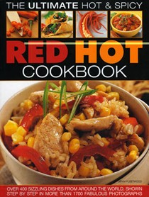 Ultimate Hot & Spicy Red Hot Cookbook: Over 340 Sizzling Dishes from the Caribbean, Mexico, Africa, the Middle East, India, Indonesia, Thailand and All the Spiciest Corners of the World