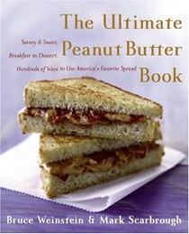Ultimate Peanut Butter Book: Savory And Sweet, Breakfast To Dessert, Hundreds of Ways To Use America's Favorite Spread