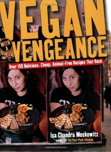 Vegan with a Vengeance: Over 150 Delicious, Cheap, Animal-Free Recipes That Rock