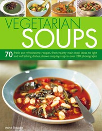 Vegetarian Soups: 70 Fresh and Wholesome Recipes, from Hearty Main-meal Ideas to Light and Refreshing Dishes, Shown Step-by-step in Over 250 Photographs