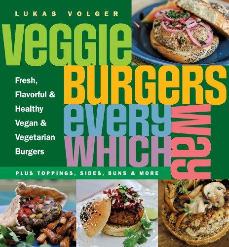 Veggie Burgers Every Which Way: Fresh, Flavorful and Healthy Vegan and Vegetarian Burgers--Plus Toppings, Sides, Buns and More