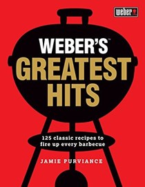 Weber's Greatest Hits: 125 Classic Recipes to Fire Up Every Barbecue