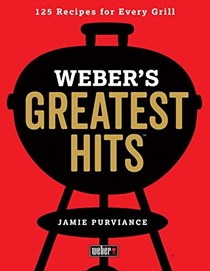 Weber's Greatest Hits: 125 Recipes for Every Grill