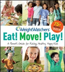Weight Watchers Eat! Move! Play! A Parent's Guide for Raising Healthy, Happy Kids