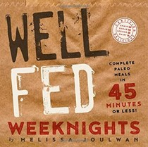 Well Fed Weeknights: Complete Paleo Meals in 45 Minutes or Less!