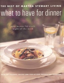 What to Have for Dinner: The Best of Martha Stewart Living: Easy Menus for Every Night of the Week