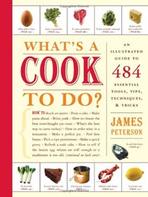 What's a Cook to Do: An Illustrated Guide to 484 Essential Tools, Tips, Techniques, & Tricks