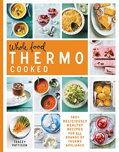 Whole Food Thermo Cooked: 140+ Deliciously Healthy Recipes for All Brands of Thermo Appliance