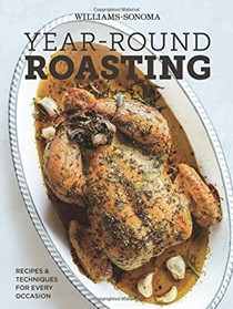 Year-Round Roasting (Williams-Sonoma): Recipes and Techniques for Every Occasion