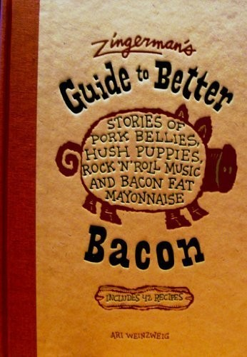 Zingerman's Guide to Better Bacon: Stories of Pork Bellies, Hush Puppies, Rock 'n' Roll Music and Bacon Fat Mayonnaise